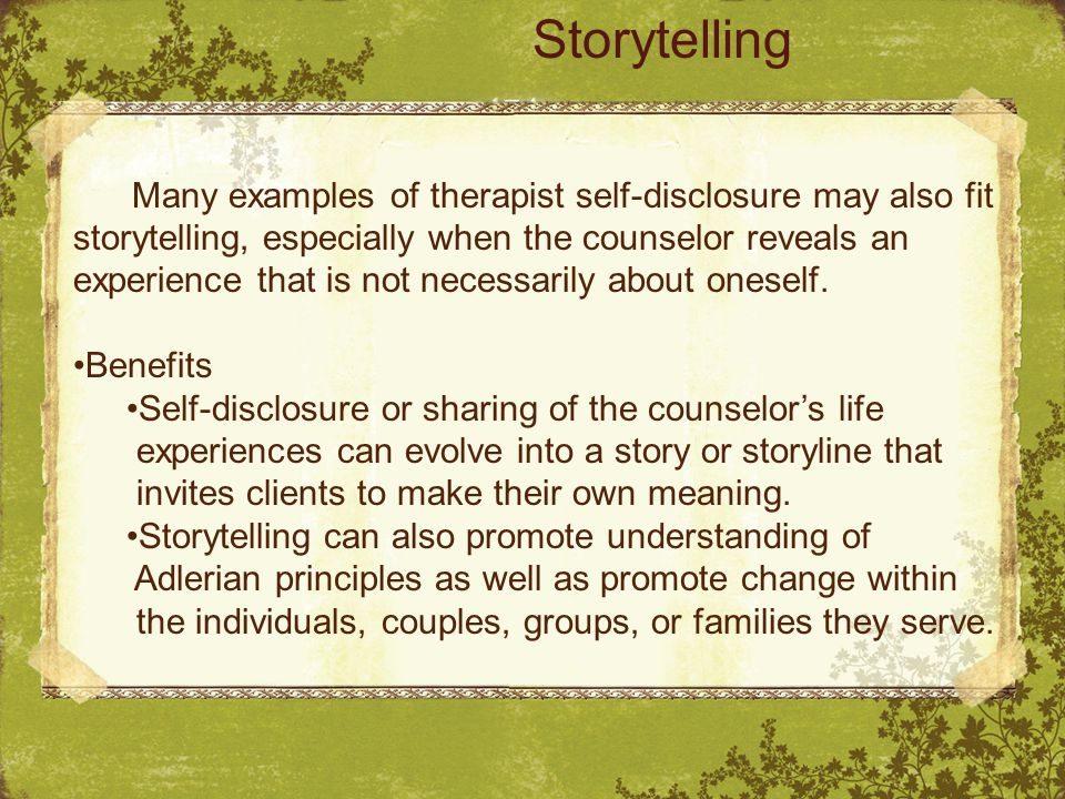 Many examples of therapist self-disclosure may also fit storytelling, especially when the counselor reveals an experience that is not necessarily about oneself.
