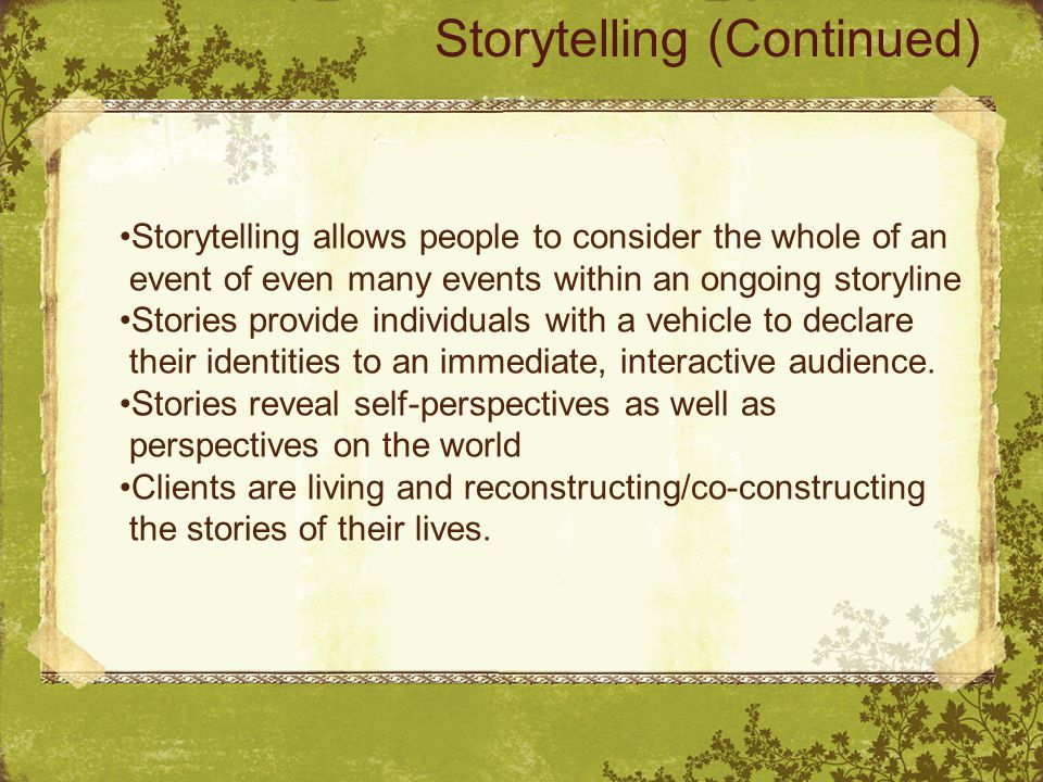 Storytelling allows people to consider the whole of an event of even many events within an ongoing storyline Stories provide individuals with a vehicle to declare their identities to an immediate, interactive audience.