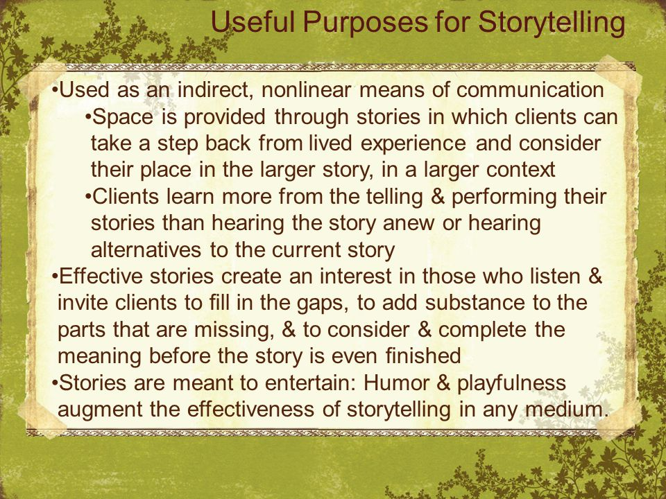 Used as an indirect, nonlinear means of communication Space is provided through stories in which clients can take a step back from lived experience and consider their place in the larger story, in a larger context Clients learn more from the telling & performing their stories than hearing the story anew or hearing alternatives to the current story Effective stories create an interest in those who listen & invite clients to fill in the gaps, to add substance to the parts that are missing, & to consider & complete the meaning before the story is even finished Stories are meant to entertain: Humor & playfulness augment the effectiveness of storytelling in any medium.
