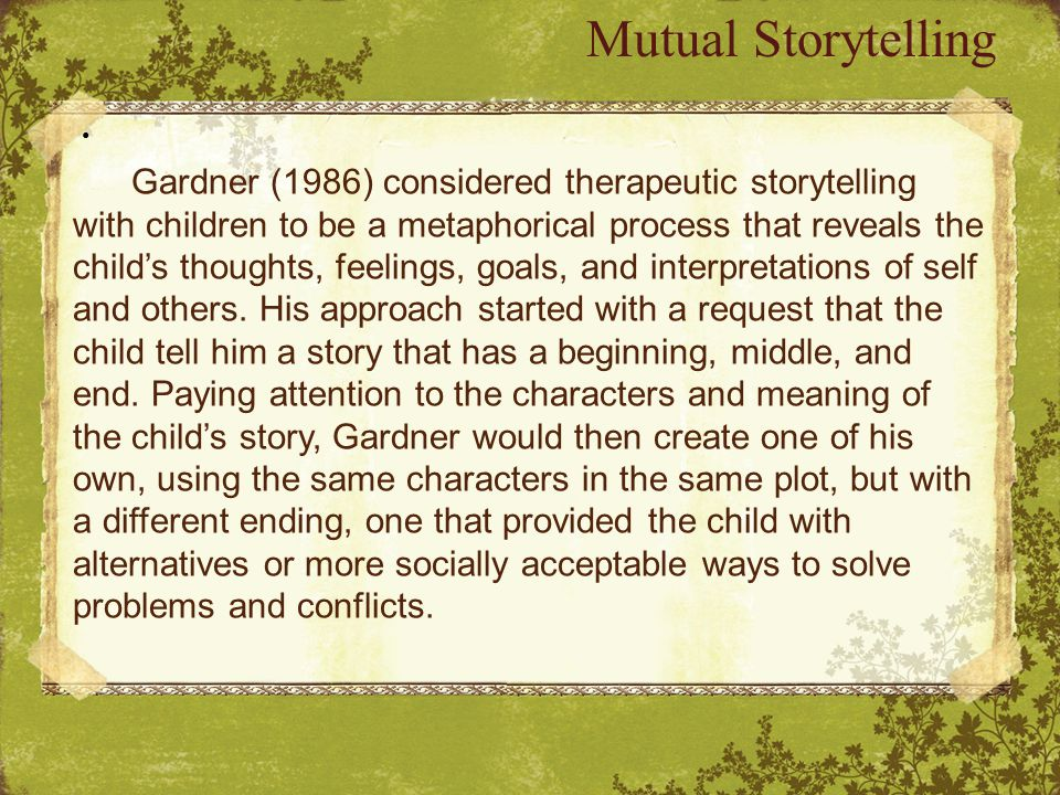 Mutual Storytelling Gardner (1986) considered therapeutic storytelling with children to be a metaphorical process that reveals the child's thoughts, feelings, goals, and interpretations of self and others.