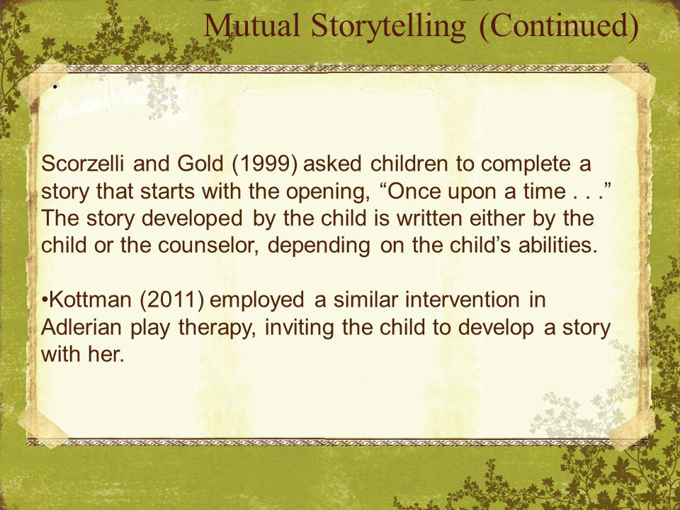 Mutual Storytelling (Continued) Scorzelli and Gold (1999) asked children to complete a story that starts with the opening, Once upon a time... The story developed by the child is written either by the child or the counselor, depending on the child's abilities.