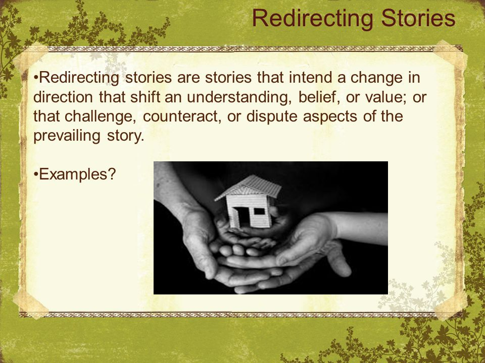 Redirecting Stories Redirecting stories are stories that intend a change in direction that shift an understanding, belief, or value; or that challenge, counteract, or dispute aspects of the prevailing story.