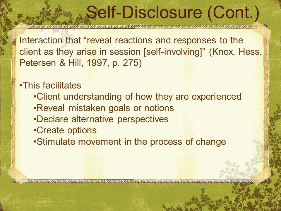 Self-Disclosure (Cont.) Interaction that reveal reactions and responses to the client as they arise in session [self-involving] (Knox, Hess, Petersen & Hill, 1997, p.