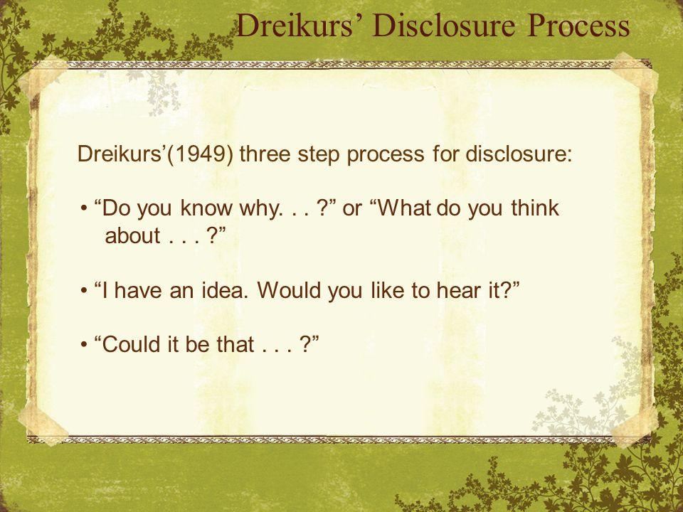 Dreikurs' Disclosure Process Dreikurs'(1949) three step process for disclosure: Do you know why...