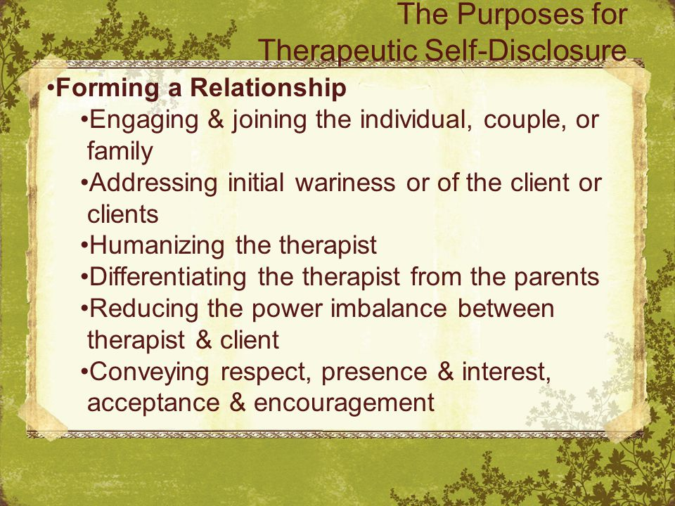 The Purposes for Therapeutic Self-Disclosure Forming a Relationship Engaging & joining the individual, couple, or family Addressing initial wariness or of the client or clients Humanizing the therapist Differentiating the therapist from the parents Reducing the power imbalance between therapist & client Conveying respect, presence & interest, acceptance & encouragement