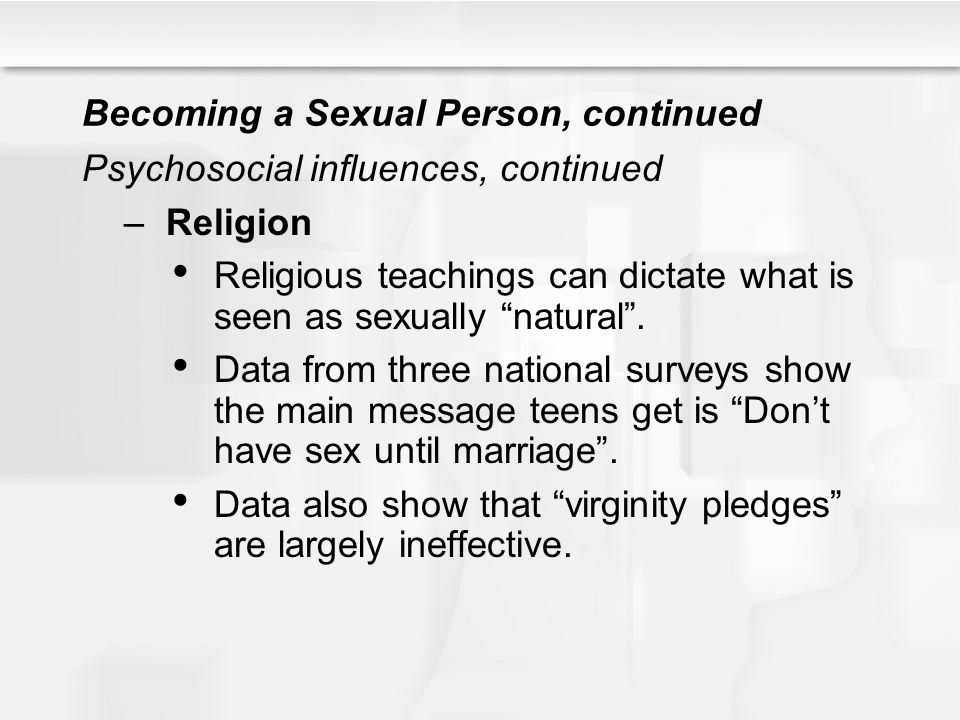 "Becoming a Sexual Person, continued Psychosocial influences, continued –Religion Religious teachings can dictate what is seen as sexually ""natural"". D"