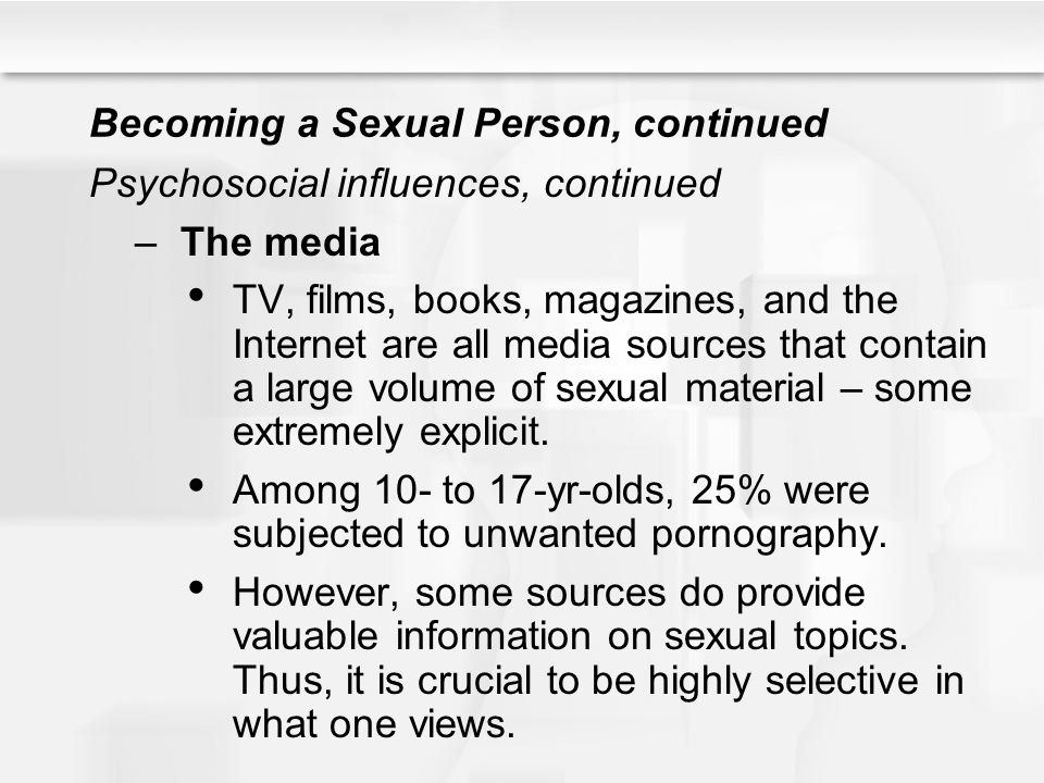 Becoming a Sexual Person, continued Psychosocial influences, continued –The media TV, films, books, magazines, and the Internet are all media sources
