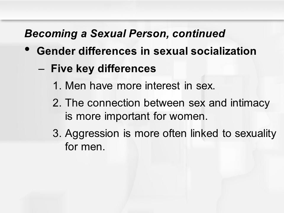 Becoming a Sexual Person, continued Gender differences in sexual socialization –Five key differences 1.Men have more interest in sex. 2.The connection