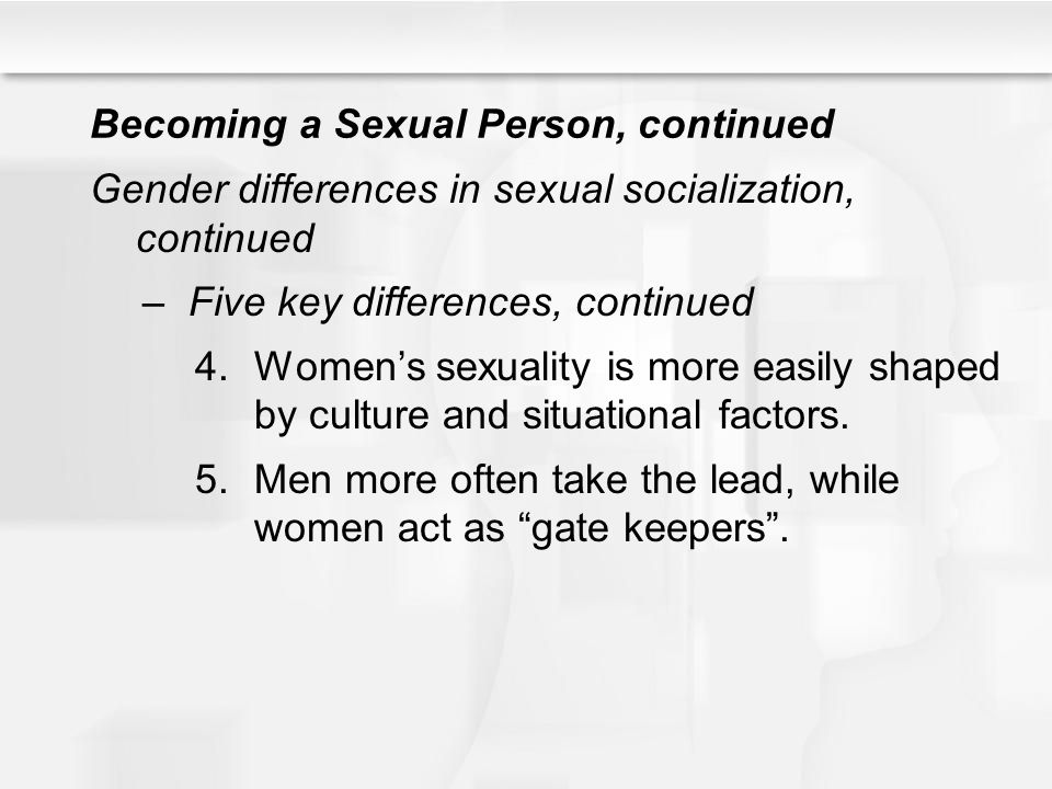 Becoming a Sexual Person, continued Gender differences in sexual socialization, continued –Five key differences, continued 4.Women's sexuality is more