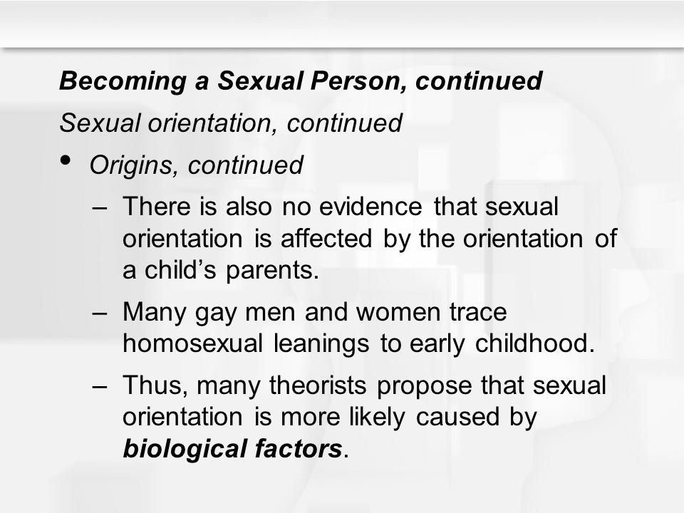 Becoming a Sexual Person, continued Sexual orientation, continued Origins, continued –There is also no evidence that sexual orientation is affected by