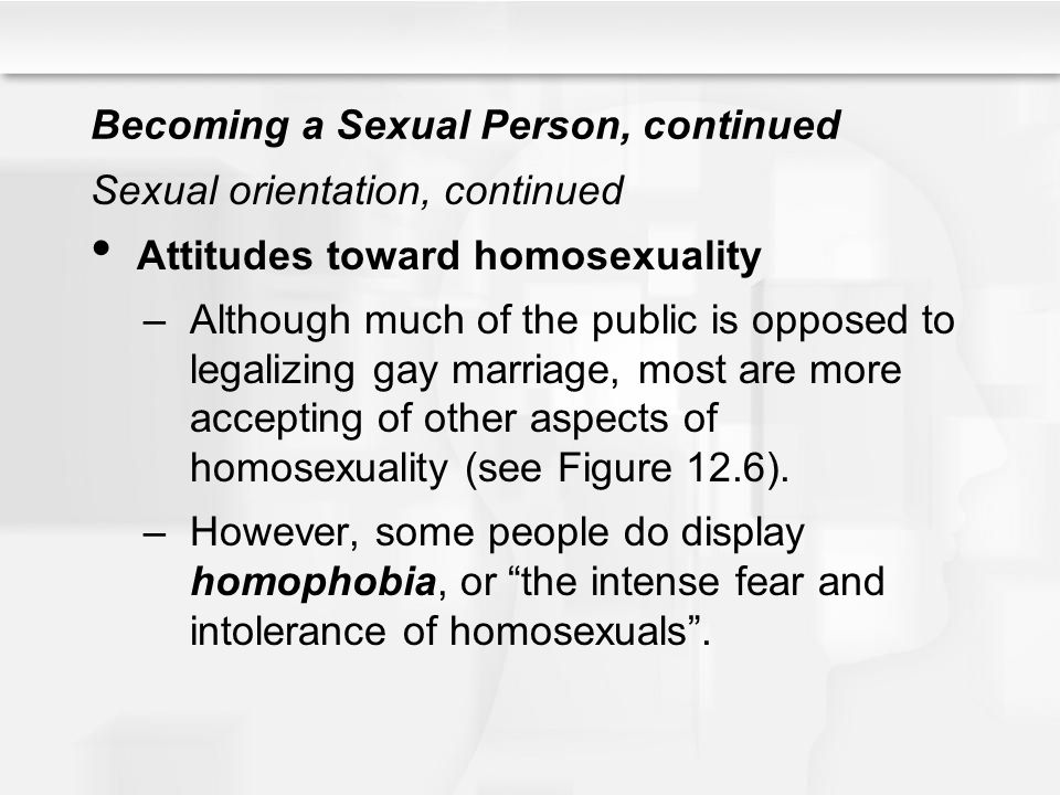 Becoming a Sexual Person, continued Sexual orientation, continued Attitudes toward homosexuality –Although much of the public is opposed to legalizing