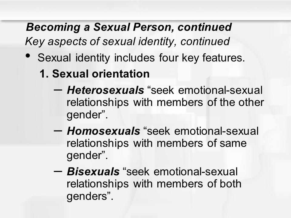 Becoming a Sexual Person, continued Key aspects of sexual identity, continued Sexual identity includes four key features. 1.Sexual orientation – Heter