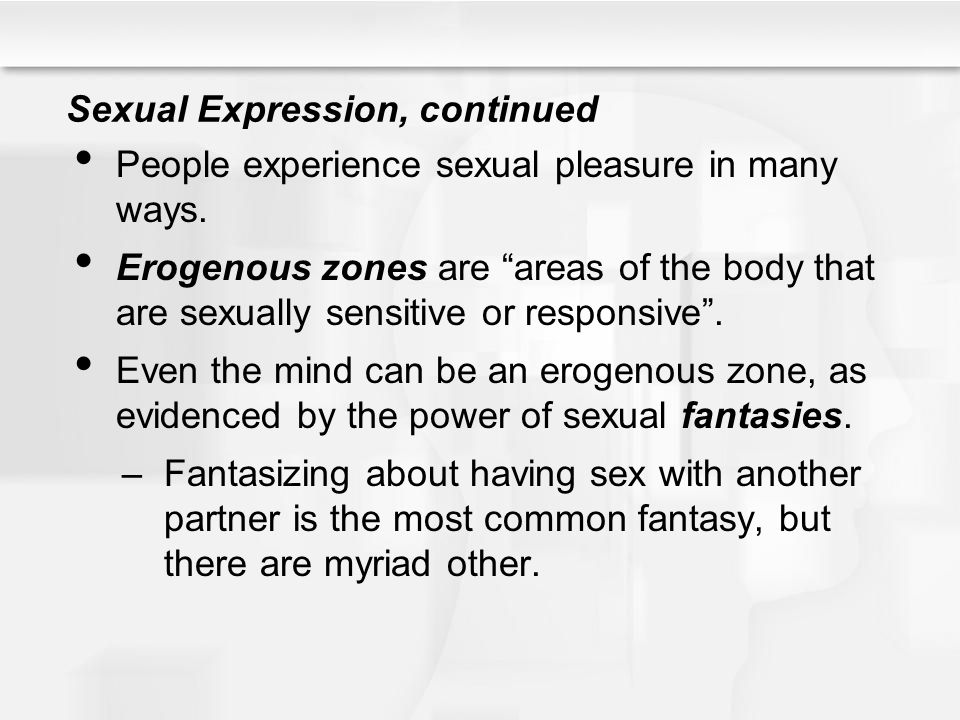 "Sexual Expression, continued People experience sexual pleasure in many ways. Erogenous zones are ""areas of the body that are sexually sensitive or res"