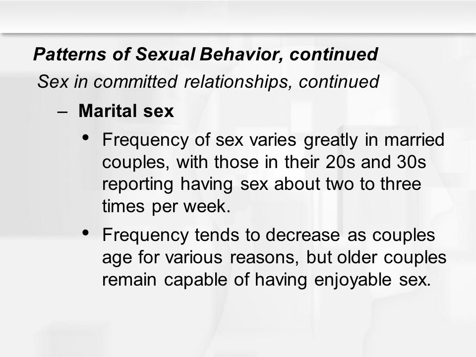 Patterns of Sexual Behavior, continued Sex in committed relationships, continued –Marital sex Frequency of sex varies greatly in married couples, with