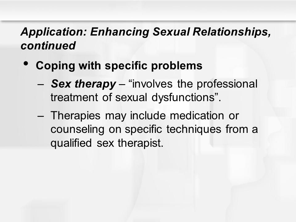 "Application: Enhancing Sexual Relationships, continued Coping with specific problems –Sex therapy – ""involves the professional treatment of sexual dys"