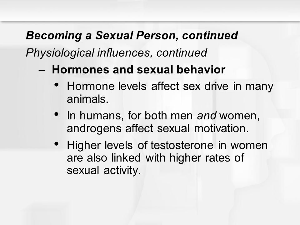 Becoming a Sexual Person, continued Physiological influences, continued –Hormones and sexual behavior Hormone levels affect sex drive in many animals.