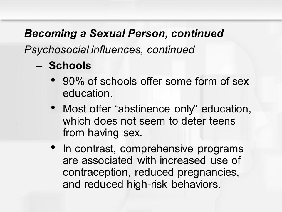 "Becoming a Sexual Person, continued Psychosocial influences, continued –Schools 90% of schools offer some form of sex education. Most offer ""abstinenc"