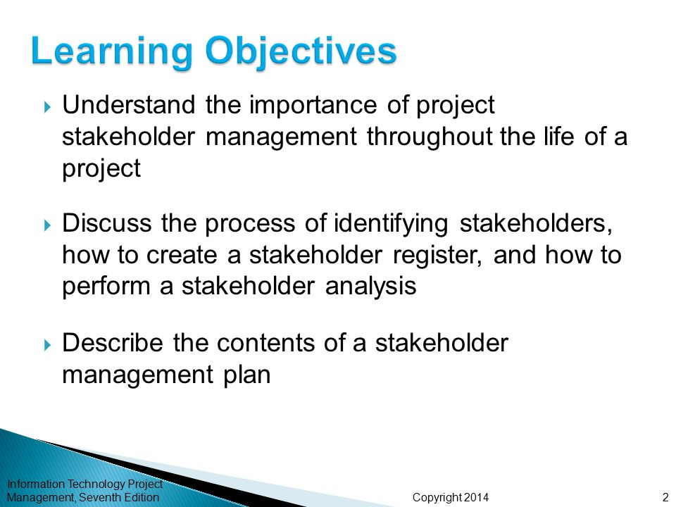 Copyright 2014  Understand the importance of project stakeholder management throughout the life of a project  Discuss the process of identifying sta