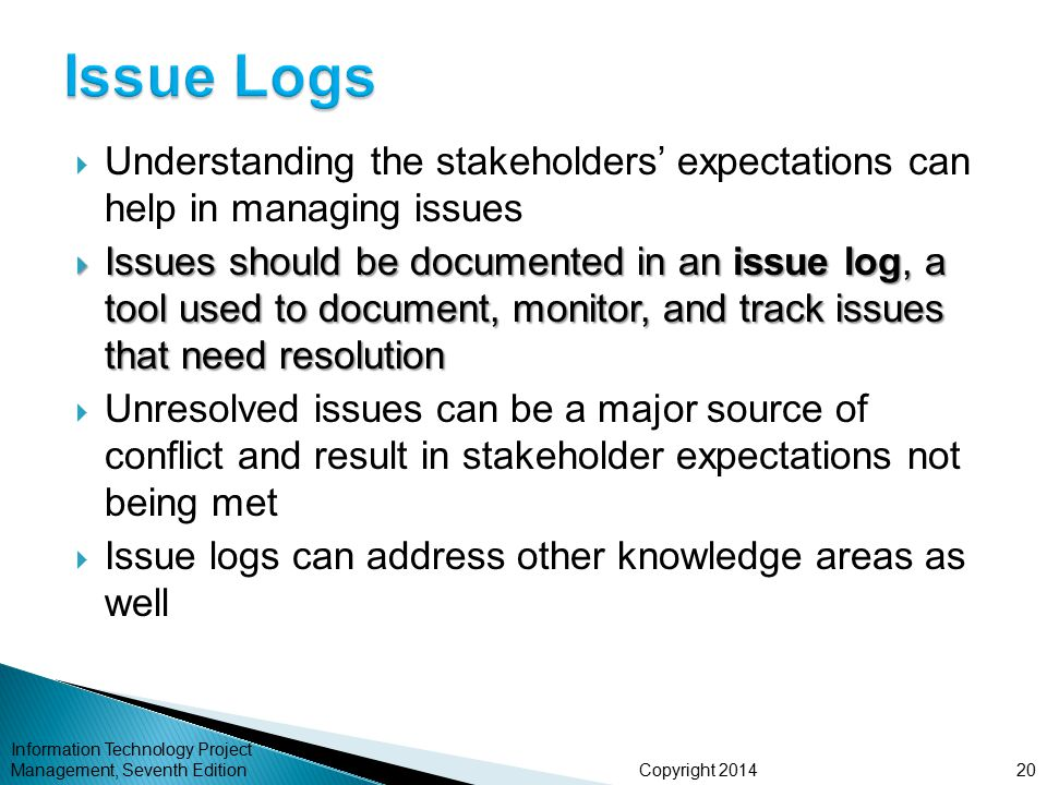 Copyright 2014  Understanding the stakeholders' expectations can help in managing issues  Issues should be documented in an issue log, a tool used t