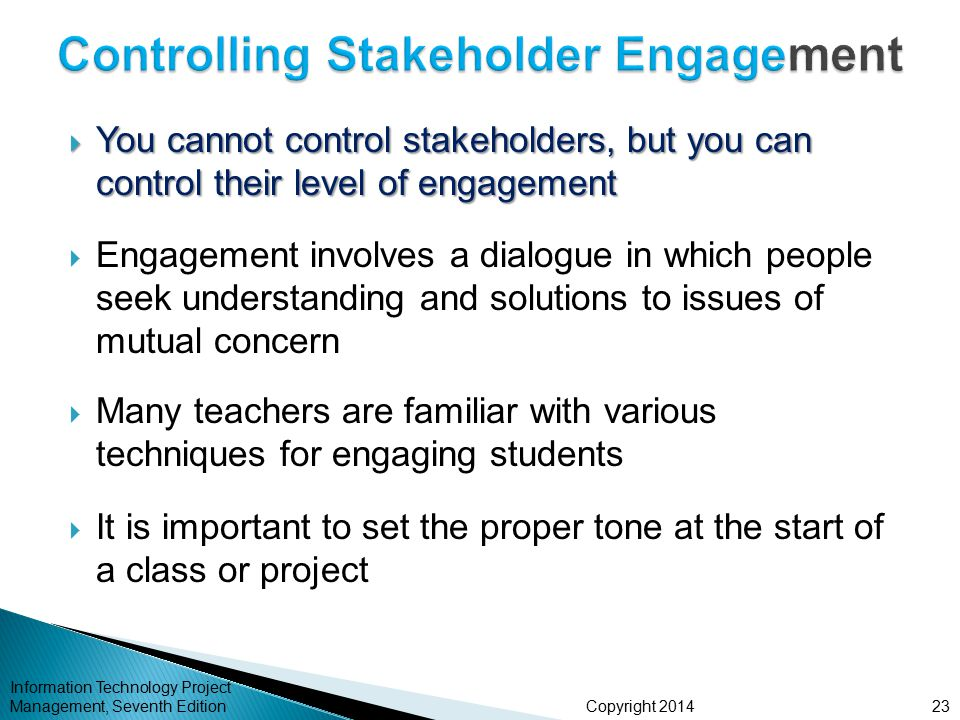Copyright 2014  You cannot control stakeholders, but you can control their level of engagement  Engagement involves a dialogue in which people seek