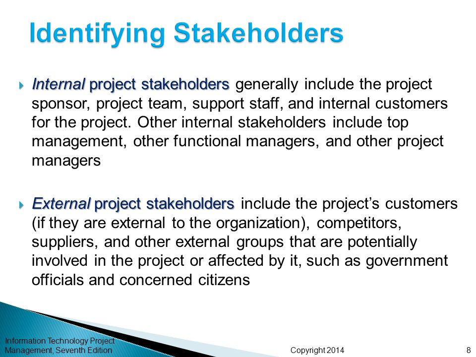 Copyright 2014  Internal project stakeholders  Internal project stakeholders generally include the project sponsor, project team, support staff, and