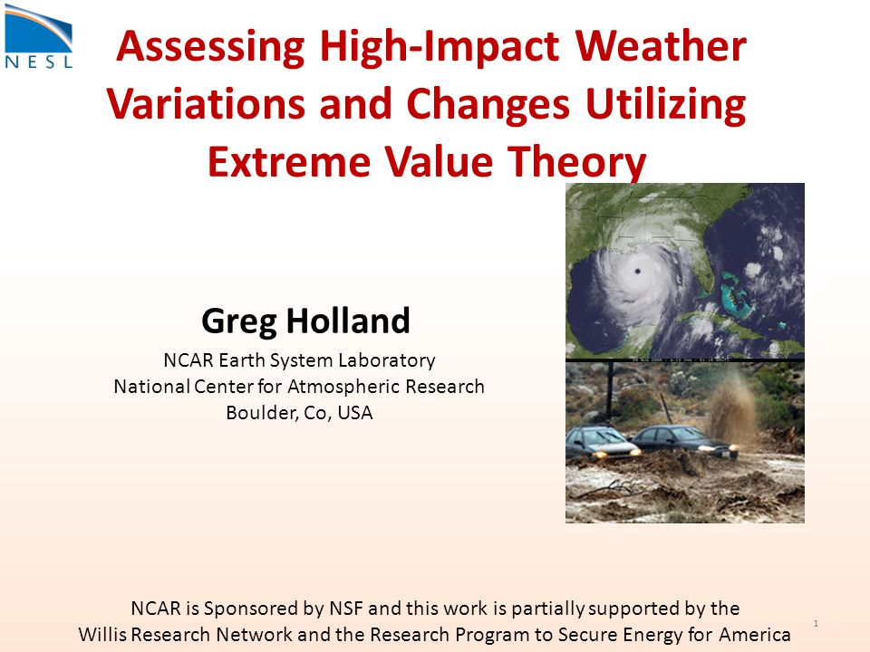 Assessing High-Impact Weather Variations and Changes Utilizing Extreme Value Theory NCAR Earth System Laboratory National Center for Atmospheric Research Boulder, Co, USA NCAR is Sponsored by NSF and this work is partially supported by the Willis Research Network and the Research Program to Secure Energy for America Greg Holland 1