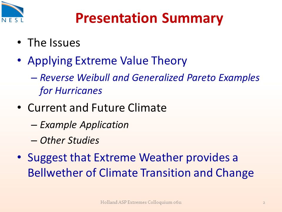 Presentation Summary The Issues Applying Extreme Value Theory – Reverse Weibull and Generalized Pareto Examples for Hurricanes Current and Future Climate – Example Application – Other Studies Suggest that Extreme Weather provides a Bellwether of Climate Transition and Change Holland ASP Extremes Colloquium 06112
