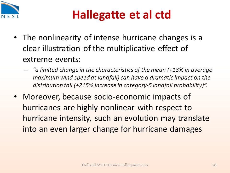 Hallegatte et al ctd The nonlinearity of intense hurricane changes is a clear illustration of the multiplicative effect of extreme events: – a limited change in the characteristics of the mean (+13% in average maximum wind speed at landfall) can have a dramatic impact on the distribution tail (+215% increase in category-5 landfall probability) .