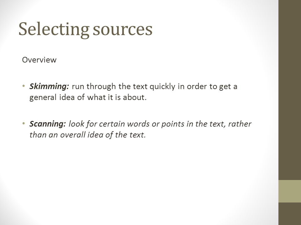Selecting sources Overview Skimming: run through the text quickly in order to get a general idea of what it is about.