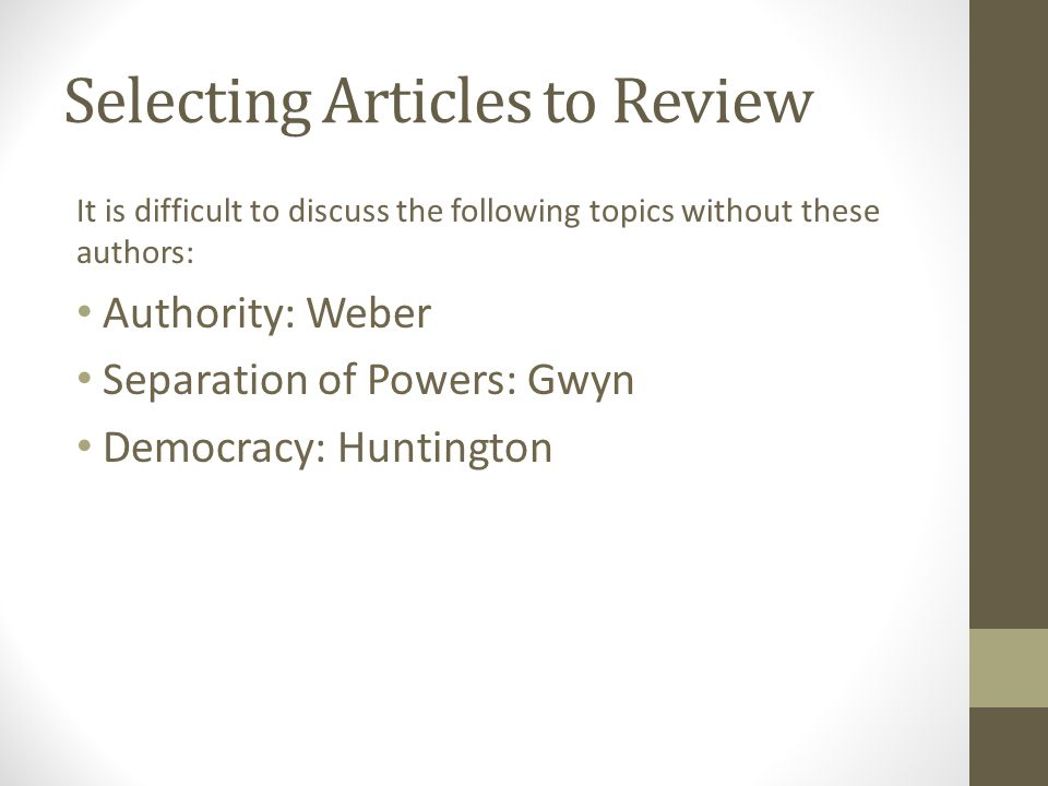 Selecting Articles to Review It is difficult to discuss the following topics without these authors: Authority: Weber Separation of Powers: Gwyn Democracy: Huntington