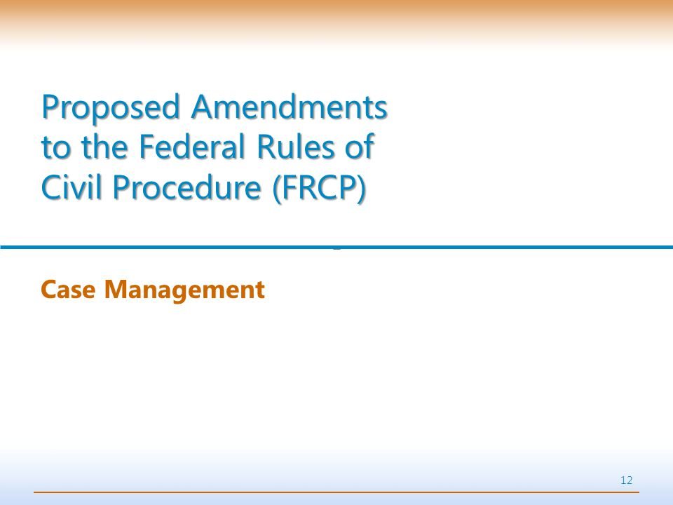 12 Case Management Proposed Amendments to the Federal Rules of Civil Procedure (FRCP)