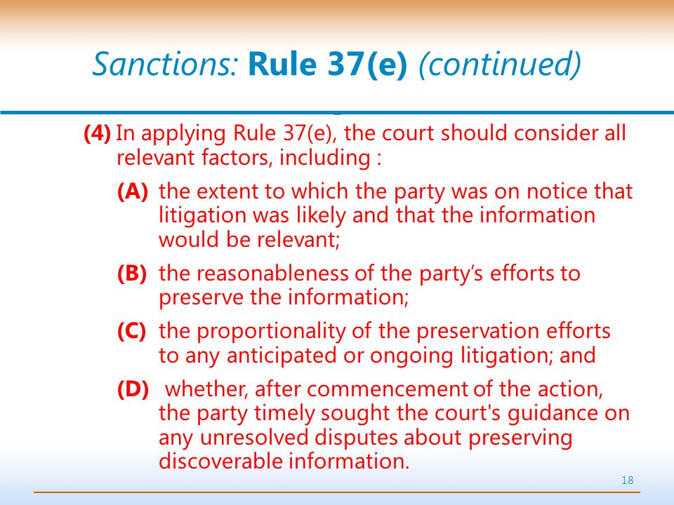 Sanctions: Rule 37(e) (continued) (4)In applying Rule 37(e), the court should consider all relevant factors, including : (A)the extent to which the party was on notice that litigation was likely and that the information would be relevant; (B)the reasonableness of the party's efforts to preserve the information; (C)the proportionality of the preservation efforts to any anticipated or ongoing litigation; and (D) whether, after commencement of the action, the party timely sought the court s guidance on any unresolved disputes about preserving discoverable information.