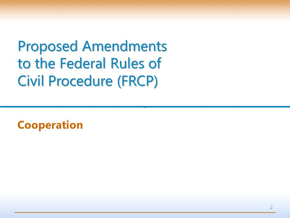 2 Cooperation Proposed Amendments to the Federal Rules of Civil Procedure (FRCP)