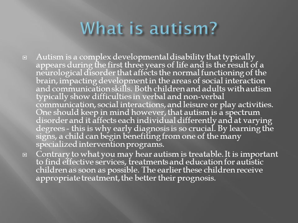  Autism is a complex developmental disability that typically appears during the first three years of life and is the result of a neurological disorder that affects the normal functioning of the brain, impacting development in the areas of social interaction and communication skills.