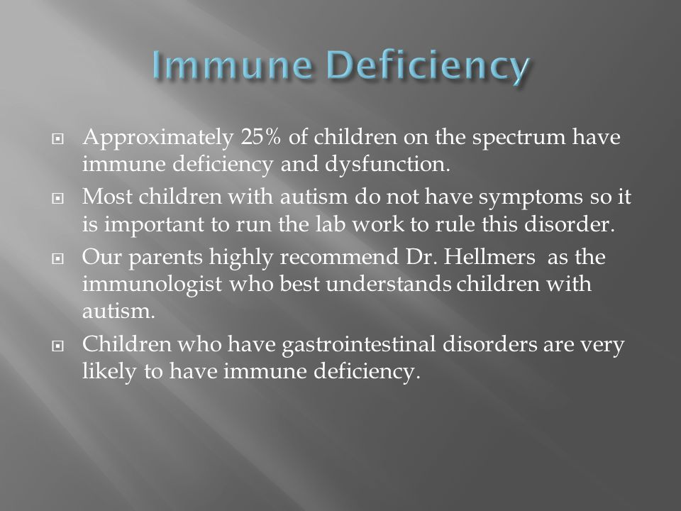 Approximately 25% of children on the spectrum have immune deficiency and dysfunction.