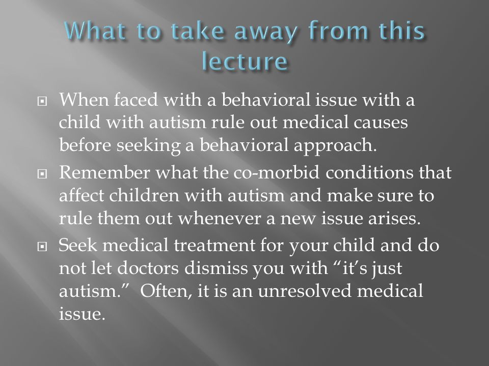 When faced with a behavioral issue with a child with autism rule out medical causes before seeking a behavioral approach.