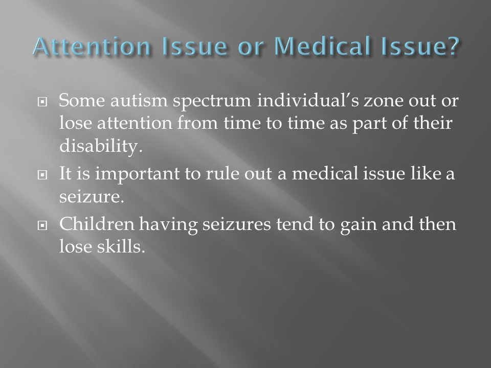 Some autism spectrum individual's zone out or lose attention from time to time as part of their disability.