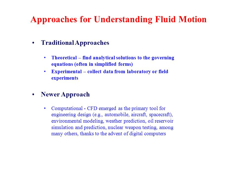 Approaches for Understanding Fluid Motion Traditional Approaches Theoretical – find analytical solutions to the governing equations (often in simplified forms) Experimental – collect data from laboratory or field experiments Newer Approach Computational - CFD emerged as the primary tool for engineering design (e.g., automobile, aircraft, spacecraft), environmental modeling, weather prediction, oil reservoir simulation and prediction, nuclear weapon testing, among many others, thanks to the advent of digital computers