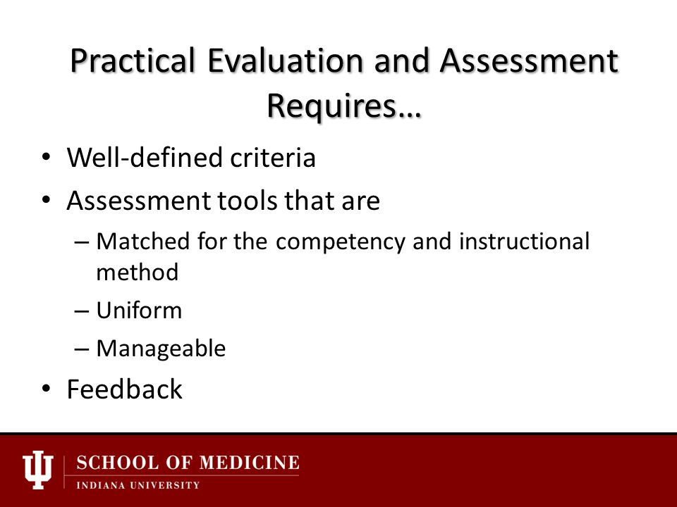 Practical Evaluation and Assessment Requires… Well-defined criteria Assessment tools that are – Matched for the competency and instructional method – Uniform – Manageable Feedback