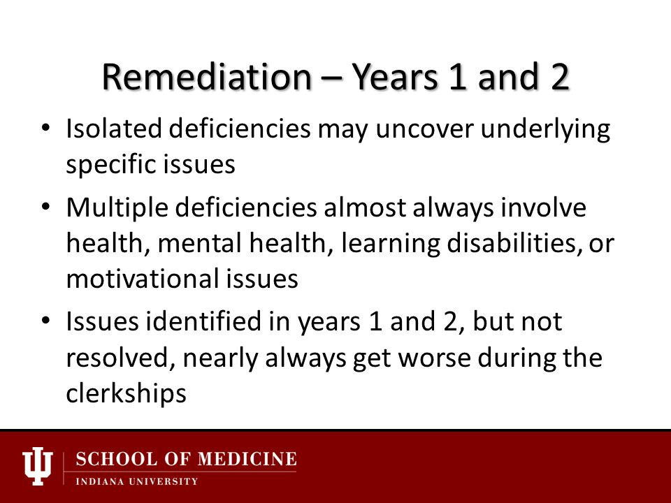 Remediation – Years 1 and 2 Isolated deficiencies may uncover underlying specific issues Multiple deficiencies almost always involve health, mental health, learning disabilities, or motivational issues Issues identified in years 1 and 2, but not resolved, nearly always get worse during the clerkships