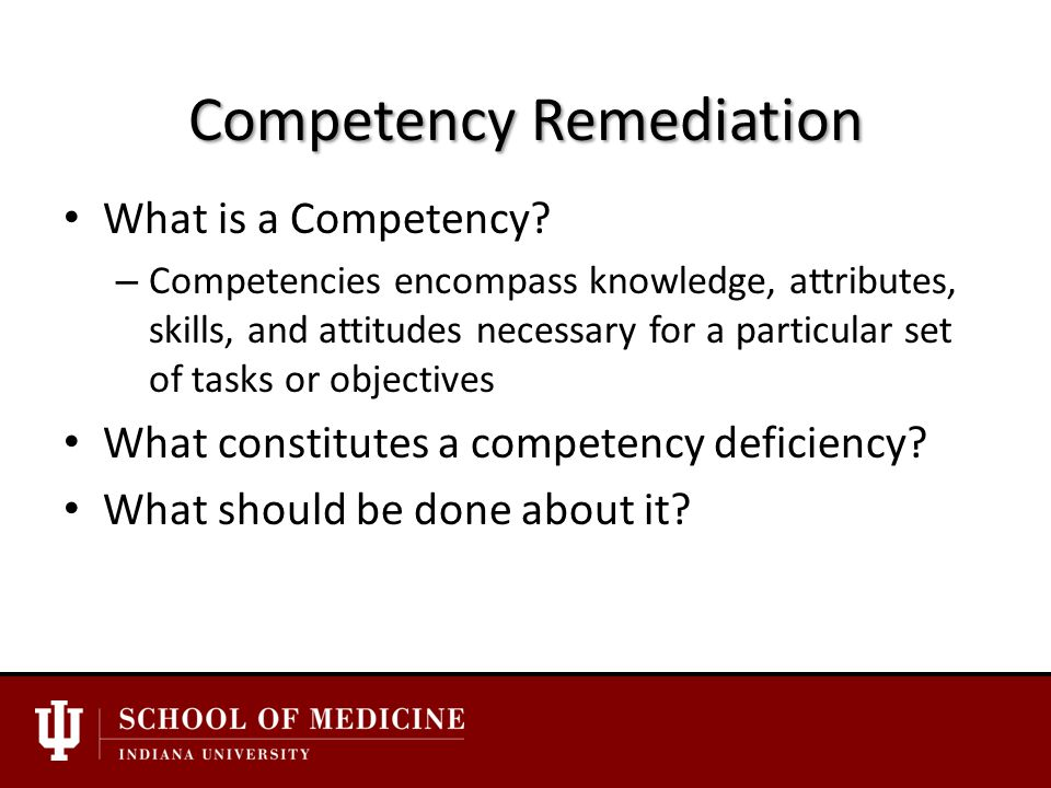 Issues in Successful Remediation Before you get to remediation… Multiple assessments and evaluations should be made directed at specific competency requirements and objectives.