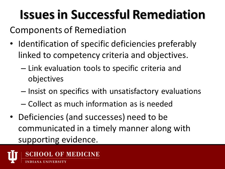Issues in Successful Remediation Components of Remediation Identification of specific deficiencies preferably linked to competency criteria and objectives.