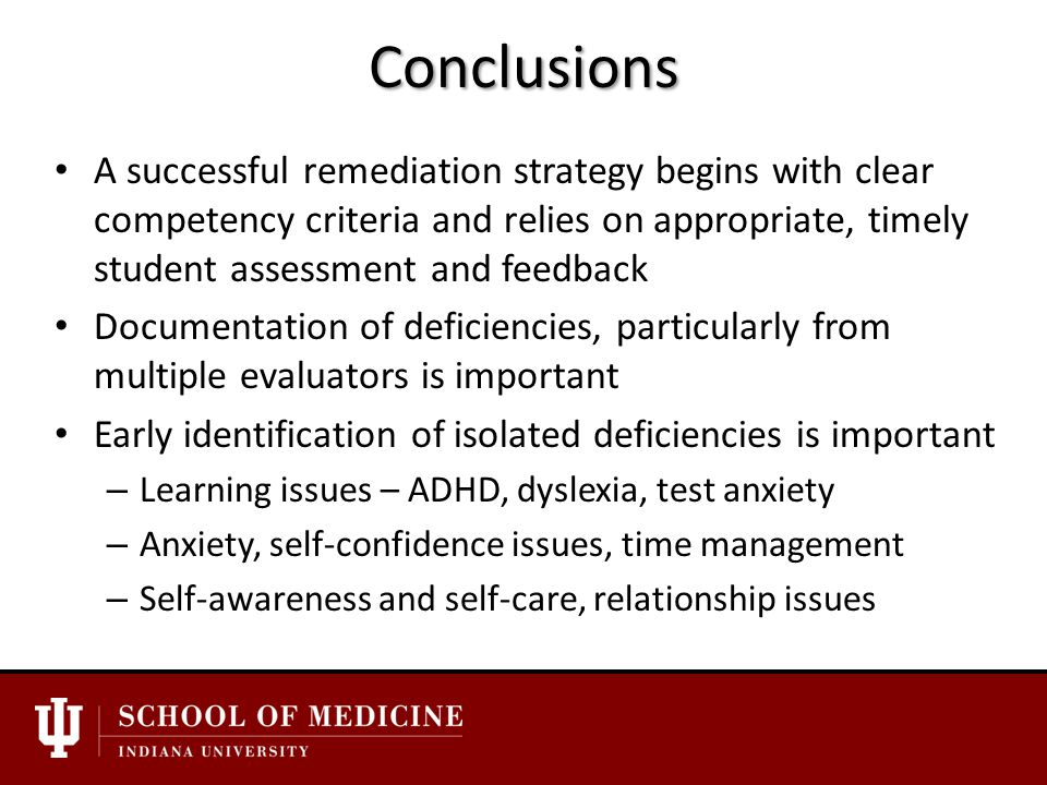 Conclusions A successful remediation strategy begins with clear competency criteria and relies on appropriate, timely student assessment and feedback Documentation of deficiencies, particularly from multiple evaluators is important Early identification of isolated deficiencies is important – Learning issues – ADHD, dyslexia, test anxiety – Anxiety, self-confidence issues, time management – Self-awareness and self-care, relationship issues