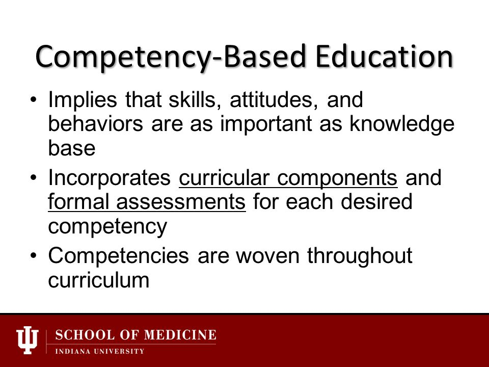 Competency-Based Education Implies that skills, attitudes, and behaviors are as important as knowledge base Incorporates curricular components and formal assessments for each desired competency Competencies are woven throughout curriculum