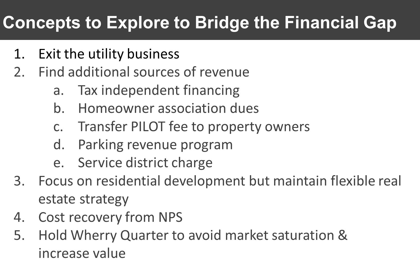 Concepts to Explore to Bridge the Financial Gap 1.Exit the utility business 2.Find additional sources of revenue a.Tax independent financing b.Homeown