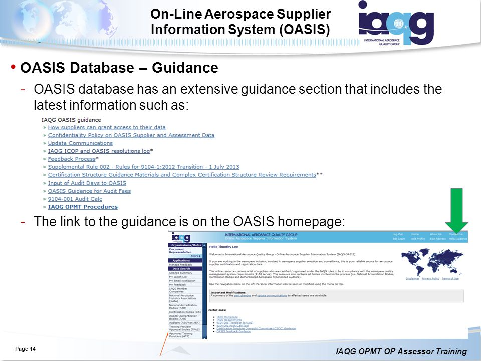 IAQG OPMT OP Assessor Training Page 14 On-Line Aerospace Supplier Information System (OASIS) OASIS Database – Guidance ˗ OASIS database has an extensive guidance section that includes the latest information such as: ˗ The link to the guidance is on the OASIS homepage: