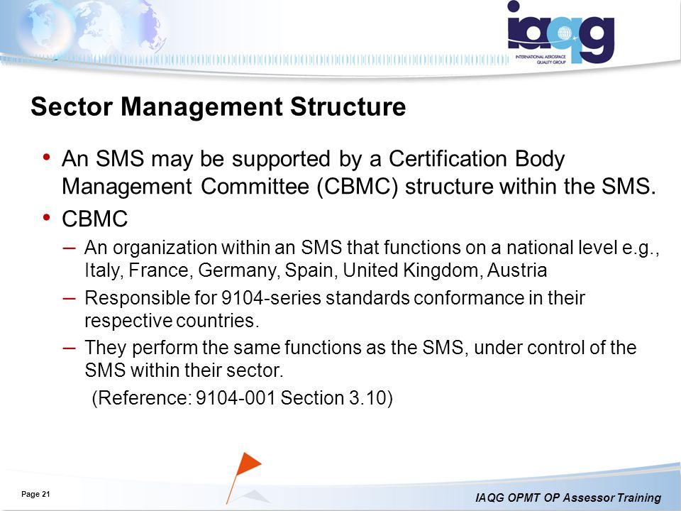 IAQG OPMT OP Assessor Training Page 21 An SMS may be supported by a Certification Body Management Committee (CBMC) structure within the SMS.