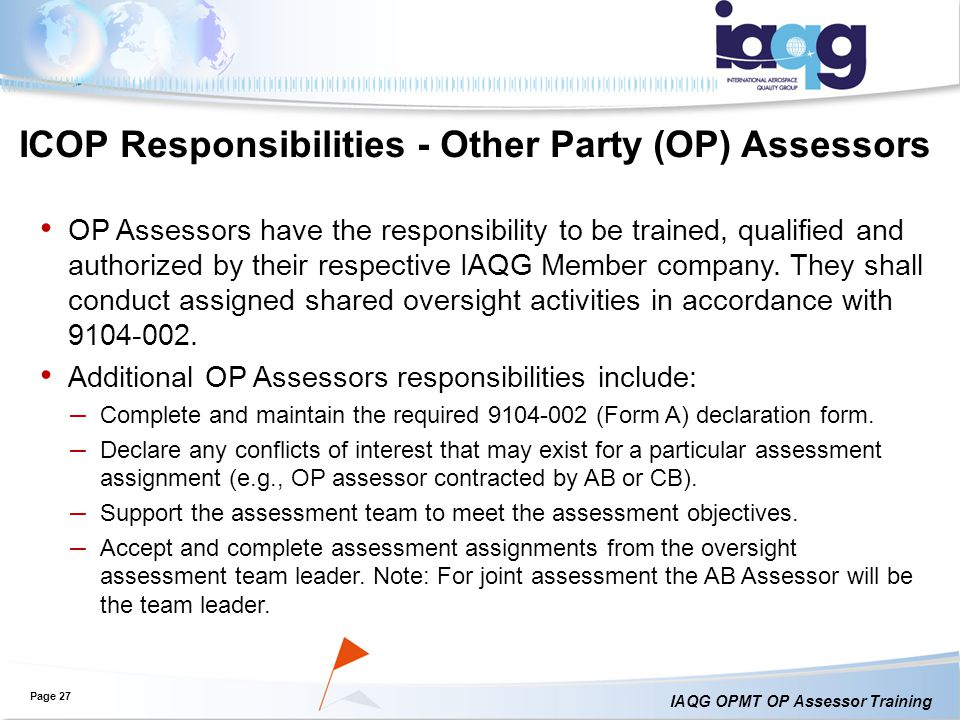 IAQG OPMT OP Assessor Training Page 27 ICOP Responsibilities - Other Party (OP) Assessors OP Assessors have the responsibility to be trained, qualified and authorized by their respective IAQG Member company.