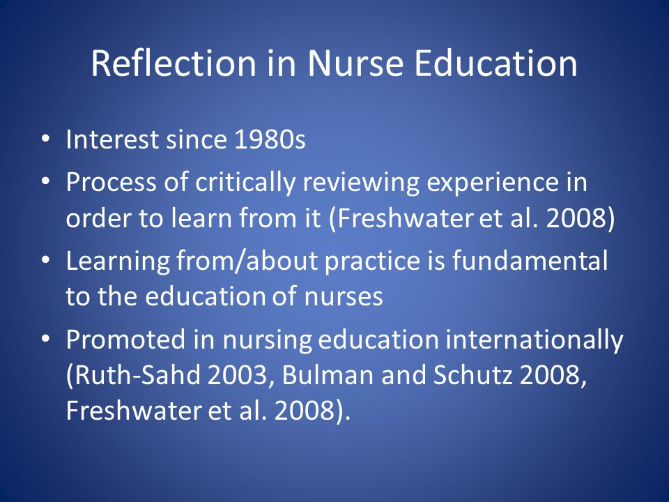Reflection in Nurse Education Interest since 1980s Process of critically reviewing experience in order to learn from it (Freshwater et al.