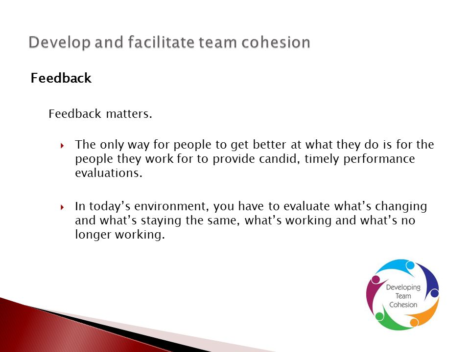 Feedback Feedback matters.  The only way for people to get better at what they do is for the people they work for to provide candid, timely performan